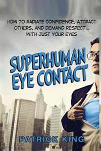 Superhuman Eye Contact: How to Radiate Confidence, Attract Others, and Demand Re