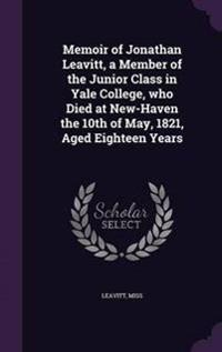Memoir of Jonathan Leavitt, a Member of the Junior Class in Yale College, Who Died at New-Haven the 10th of May, 1821, Aged Eighteen Years