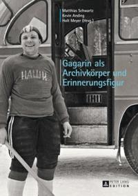 Gagarin als Archivkorper und Erinnerungsfigur