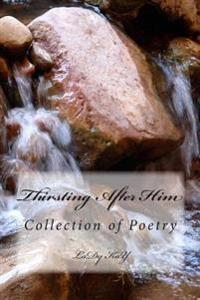 Thirsting After Him: Book of Poems