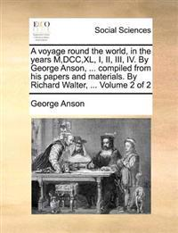 A Voyage Round the World, in the Years M, DCC, XL, I, II, III, IV. by George Anson, ... Compiled from His Papers and Materials, by Richard Walter, ... Volume 2 of 2