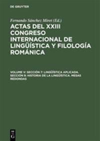 Actas del XXIII Congreso Internacional de Linguistica y Filologia Romanica, Volume V, Seccion 7: Linguistica Aplicada. Seccion 8: Historia de la Lingu