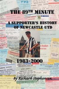 The 89th Minute: A Supporter's History of Newcastle Utd 1983-2000