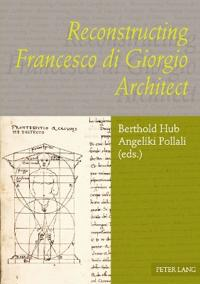 Reconstructing Francesco Di Giorgio Architect