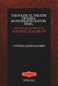 The Political Theater of Early Seventeenth-Century Spain, With Special Reference to Juan Ruiz De Alarcon