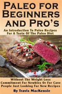 Paleo for Beginners and Pro?s: An Introduction to Paleo Recipes for a Taste of the Paleo Diet Without the Weight Loss Commitment for Newbies or for C