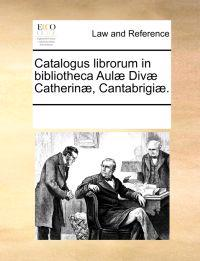 Catalogus Librorum in Bibliotheca Aul� DIV� Catherin�, Cantabrigi�