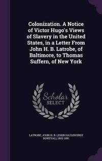 Colonization. a Notice of Victor Hugo's Views of Slavery in the United States, in a Letter from John H. B. Latrobe, of Baltimore, to Thomas Suffern, of New York