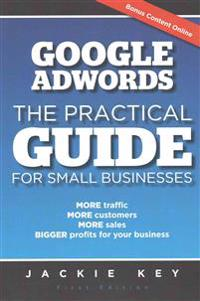Google Adwords - The Practical Guide for Small Businesses: More Traffic, More Customers, More Sales, Bigger Profits for Your Business