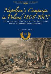 Napoleon S Campaign in Poland 1806-1807: From Stalemate to Victory: The Battles of Eylau, Heilsberg and Friedland