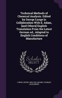 Technical Methods of Chemical Analysis. Edited by George Lunge in Collaboration with E. Adam, [And Others] English Translation from the Latest German Ed., Adapted to English Conditions of Manufacture