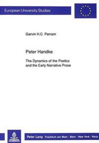 Peter Handke: The Dynamics of the Poetics and the Early Narrative Prose