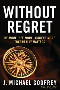 Without Regret: Be More, See More, Achieve More That Really Matters