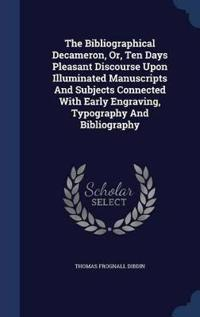 The Bibliographical Decameron, Or, Ten Days Pleasant Discourse Upon Illuminated Manuscripts and Subjects Connected with Early Engraving, Typography and Bibliography