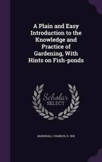 A Plain and Easy Introduction to the Knowledge and Practice of Gardening, with Hints on Fish-Ponds