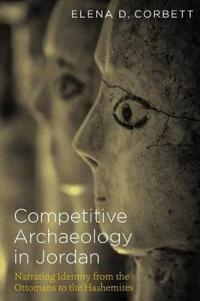 Competitive Archaeology in Jordan: Narrating Identity from the Ottomans to the Hashemites