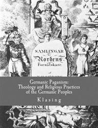 Germanic Paganism: Theology and Religious Practices of the Germanic Peoples