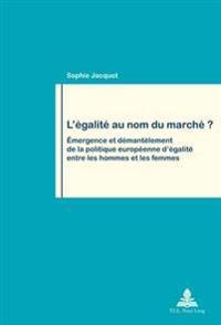 L'Egalite Au Nom Du Marche ?: Emergence Et Demantelement de La Politique Europeenne D'Egalite Entre Les Hommes Et Les Femmes