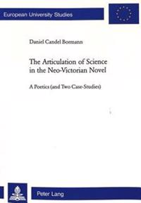 The Articulation of Science in the Neo-Victorian Novel: A Poetics (and Two Case Studies)
