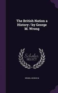 The British Nation a History / By George M. Wrong
