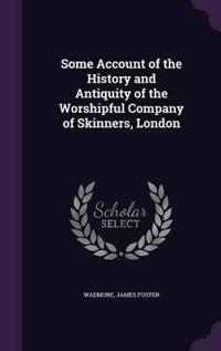 Some Account of the History and Antiquity of the Worshipful Company of Skinners, London