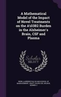 A Mathematical Model of the Impact of Novel Treatments on the A\03b2 Burden in the Alzheimer's Brain, CSF and Plasma