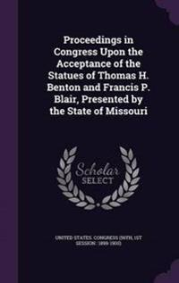 Proceedings in Congress Upon the Acceptance of the Statues of Thomas H. Benton and Francis P. Blair, Presented by the State of Missouri