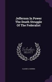 Jefferson in Power the Death Struggle of the Federalist