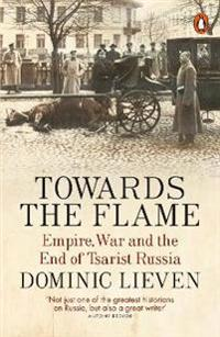 Towards the flame - empire, war and the end of tsarist russia