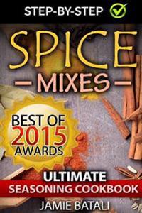 Spice Mixes: The Ultimate Seasoning Cookbook: Mixing Herbs, Spices for Awesome Seasonings and Mixes