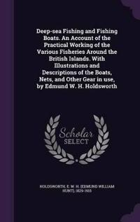 Deep-Sea Fishing and Fishing Boats. an Account of the Practical Working of the Various Fisheries Around the British Islands. with Illustrations and Descriptions of the Boats, Nets, and Other Gear in Use, by Edmund W. H. Holdsworth