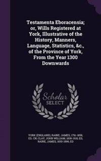 Testamenta Eboracensia; Or, Wills Registered at York, Illustrative of the History, Manners, Language, Statistics, &C., of the Province of York, from the Year 1300 Downwards
