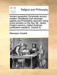 Ancient Apostolick Christianity Revived; Modern Christianity Both Amongst Papists and Protestants Reproved