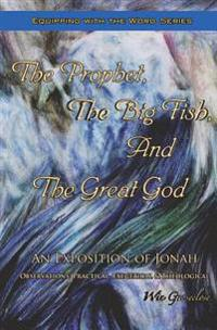 The Prophet, the Big Fish, and the Great God: An Exposition of Jonah