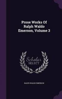 Prose Works of Ralph Waldo Emerson, Volume 3