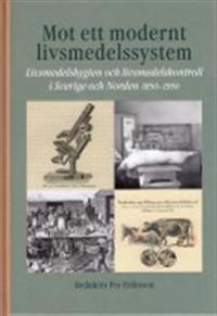 Mot ett modernt livsmedelssystem : livsmedelshygien och livsmedelskontroll i Sverige och Norden 1850-1950