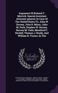 Argument of Richard T. Merrick, Special Assistant Attorney-General, in Case of the United States vs. John W. Dorsey, John R. Miner, John M. Peck, Stephen W. Dorsey, Harvey M. Vaile, Montford C. Rerdell, Thomas J. Brady, and William H. Turner, in the