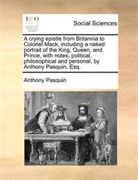 A Crying Epistle from Britannia to Colonel Mack, Including a Naked Portrait of the King, Queen, and Prince, with Notes; Political, Philosophical and Personal, by Anthony Pasquin, Esq