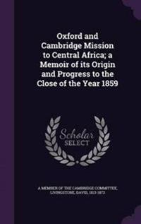 Oxford and Cambridge Mission to Central Africa; A Memoir of Its Origin and Progress to the Close of the Year 1859