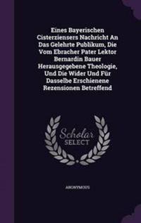 Eines Bayerischen Cisterziensers Nachricht an Das Gelehrte Publikum, Die Vom Ebracher Pater Lektor Bernardin Bauer Herausgegebene Theologie, Und Die Wider Und Fur Dasselbe Erschienene Rezensionen Betreffend