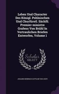 Leben Und Character Des Konigl. Pohlnischen Und Churfurstl. Sachssl. Premier-Ministre Grafens Von Bruhl in Vertraulichen Briefen Entworfen, Volume 1