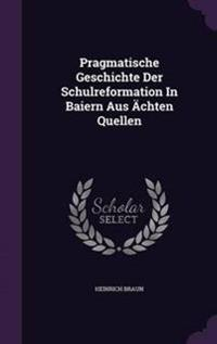 Pragmatische Geschichte Der Schulreformation in Baiern Aus Achten Quellen