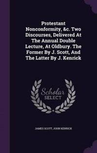 Protestant Nonconformity, &C. Two Discourses, Delivered at the Annual Double Lecture, at Oldbury. the Former by J. Scott, and the Latter by J. Kenrick