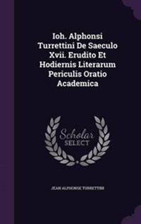 Ioh. Alphonsi Turrettini de Saeculo XVII. Erudito Et Hodiernis Literarum Periculis Oratio Academica