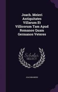 Joach. Meieri Antiquitates Villarum Et Villicorum Tam Apud Romanos Quam Germanos Veteres