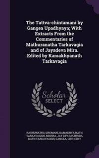 The Tattva-Chintamani by Gangea Upadhyaya; With Extracts from the Commentaries of Mathuranatha Tarkavagia and of Jayadeva Mira. Edited by Kamakhyanath Tarkavagia