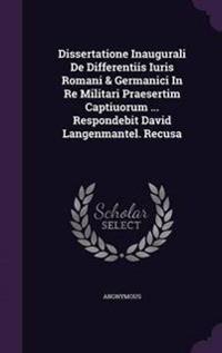 Dissertatione Inaugurali de Differentiis Iuris Romani & Germanici in Re Militari Praesertim Captiuorum ... Respondebit David Langenmantel. Recusa