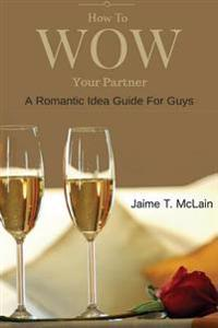How to Wow Your Partner: A Romantic Idea Guide for Men