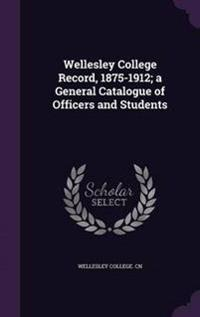 Wellesley College Record, 1875-1912; A General Catalogue of Officers and Students