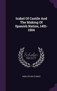 Isabel of Castile and the Making of Spanish Nation, 1451-1504